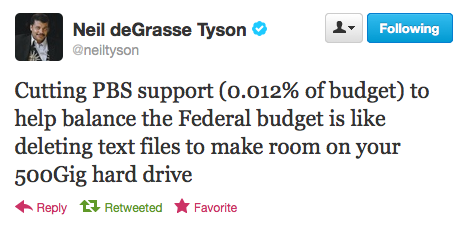 "lindentea:  [image: A screencap of a tweet by Neil deGrasse Tyson, responding to Mitt Romney's comment from the debate that he would cut funding to PBS to save money. The tweet says: ""Cutting PBS support (0.012% of budget) to help balance the Federal budget is like deleting text files to make room on your 500Gig hard drive""]"
