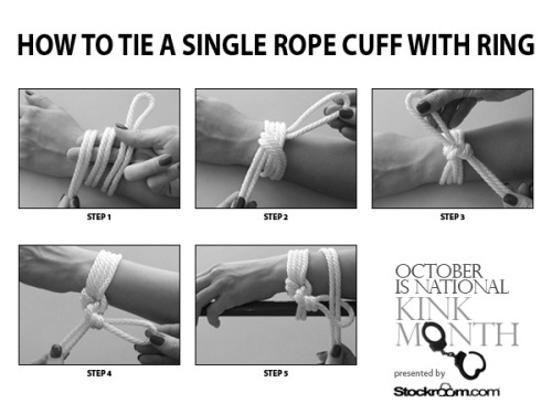 stockroom:  Stockroom Kink Month - Bondage Basics - How To Tie A Single Rope Cuff With Ring We're starting National Kink Month with an easy rope bondage tutorial that lets you attach a person's wrist or ankle to a bed post, the arm of a chair, or any other piece of furniture your naughty heart desires. For more detailed instructions visit our blog. Be sure to keep a watchful eye on us all month long for even more tips, tricks, and treats from your pervy pals at Stockroom!