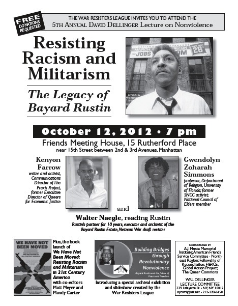 NOT TO BE MISSED:Resisting Racism and Militarism: The Legacy of Bayard Rustin featuring the brilliant and committed Kenyon Farrow and Gwendolyn Zoharah Simmons (aka Mom) on Friday, October 12, 2012 at 7pm (Friends Meeting House, 15 Rutherford Place near 15th Street between 2nd & 3rd Avenues-NYC)RSVP - http://on.fb.me/QPi1O3
