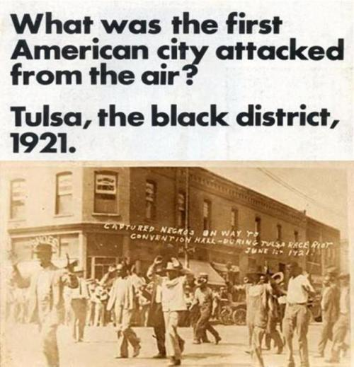 "anoncentral:  Tulsa OK 1921: US Government Bombs US City    National Guard troops patrolling the streets armed. Thousands of black people held in a convention center. Hundreds of black dead, with bodies piled like wood. That was not New Orleans, that was Tulsa, Oklahoma, in June 1921.On May 30, 1921 a young black man named Dick Rowland, stumbled into a white woman, while entering an elevator. He was accused of assault, and arrested the next day. Newly rich from oil Tulsa, was a Ku Klux Klan town. Rowland was sentenced to be hanged. The Tulsa Tribune called for a ""Negro lynching tonight.""The white mob was surprised when they were met by several dozen armed black men, dressed in their World War I uniforms. This led to a racist three day destruction of the black neighborhood of Greenwood. The Red Cross reported 300 mostly dead black people.Greenwood called ""Little Africa,"" was a relatively wealthy community. White mobs, many deputized, destroyed every house, store, church or school. The mob met resistance from an armed black population. Governor Robertson declared martial law. The National Guard arrived with machine gun mounted trucks, and airplanes hovering over Greenwood. It was the first time an American city was bombed from the air, by the US government.Over 6,000 black people, were round up and held in the convention center and fairgrounds, as long as eight days. The homeless were shuttled into a tent city, where typhoid and malnutrition took over. Blacks were allowed out of the convention center, with a tag, with an employers name. Thosands fled the city.Attempts to turn Greenwood into an industrial zone were unsuccessful. For several years, it was deprived of paved streets, running water, and garbage collection.See: Tulsa Reparations Coalition and thank you to Internationalist Group for presenting this story in your newspaper. RENEGADE EYE"