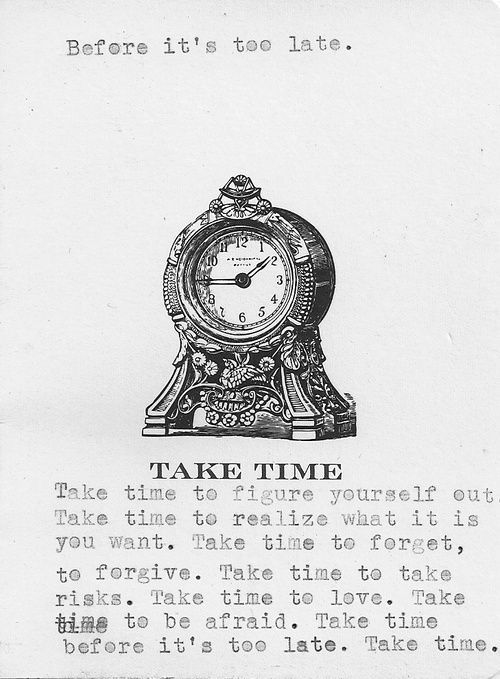 TAKE TIME Take time to figure yourself outTake time to realize what it isyou want. Take time to forget,to forgive. Take time to takerisks. Take time to love. Taketime to be afraid. Take timebefore it's too late. Take time.