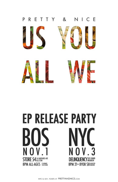 prettyandniceband:  Hey! We are pleased to announce the two parties we'll be throwing to celebrate the release of US YOU ALL WE! There will be all kinds of special goodies and surprises! Check it out! ———————————————— The Phoenix presents: US YOU ALL WE BOSTON RELEASE PARTY! Thursday, November 1at Store 5416 Harvard Ave.Allston, MA 8pm Doors/All Ages/$7 w/ Gary B and the Notions + earthquake party more details/advance tickets* at http://usyouallweboston.eventbrite.comandThe Phoenix ———————————————— US YOU ALL WE NEW YORK CITY RELEASE PARTY! Saturday, November 3at Delinquency1031 Grand StBrooklyn, NY 8pm Doors/21+/$5-8 Suggested Donationw/ MiniBoone, Grooms, earthquake party more details/advance tickets* athttp://usyouallwenyc.eventbrite.comandhttp://www.delinquencynyc.com/ ———————————————— **PLEDGE/PREORDER TICKET BUNDLES** *Advance tickets are available via eventbrite, but we also have made a limited number of ticket bundles for each show available as PLEDGE EXCLUSIVES. In exchange for your $20 pledge, you'll receive a copy of US YOU ALL WE on vinyl and entry for 2 to either the Boston or NYC Release Party, that'll save you a few buxx! If you've already pre-ordered the record, you can adjust your pledge to be part of this new exclusive! Click here to go to our PledgeMusic US YOU ALL WE pre-order page! We're super excited to put this record out and play it live for everyone! These parties are going to be a blast! If you're not from Boston or NYC, we'll be coming your way soon!    xoPretty & Nice