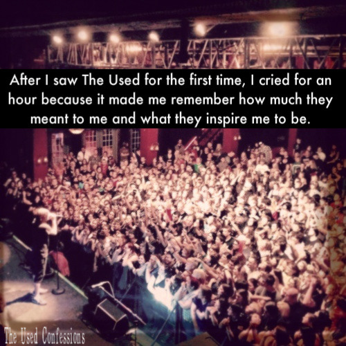 Anonymous: After I saw The Used for the first time, I cried for an hour because it made me remember how much they meant to me and what they inspire me to be.