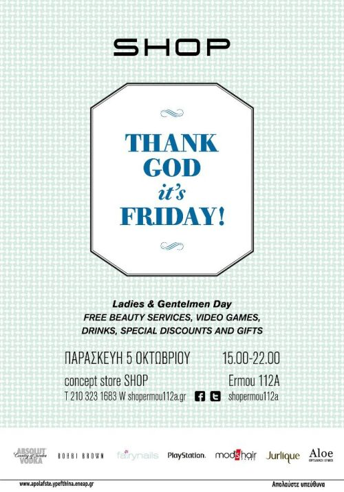 THANK GOD IT'S FRIDAY! On Friday, October 5, 2012, the concept store SHOP Ermou 112A launches in its disposal a very large event, exclusively for all of those who'll visit that day. After a demanding week, Thank God It's Friday! From 15.00 pm to 10:00 p.m., girls that gets to visit the concept store SHOP will have a range of free services such as hair styling & tips from MOD'S HAIR, make-up trends this winter from BOBBI BROWN, nail treatments from the FAIRY NAILS and express facial treatment with organic cosmetics from JOURLIQUE. The boys will be able to experience the exciting game Sports Champion exclusively for the PlayStation3. There will be special discounts on clothes, shoes and accessories and many other surprises! Aside from all these gift packs people will get to try the new organic juices ALOE in five flavors, from the afternoon until the end of the event the skilled bartenders of ABSOLUT VODKA will be preparing for you two of the most delicious cocktails, the Absolut Cape Code & the Absolut Collins! Come and have fun!