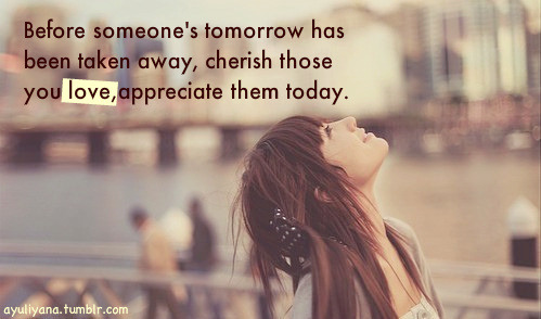 (via Before someone's tomorrow has been taken away, cherish those you love, appreciate them today | Best Tumblr Love Quotes)