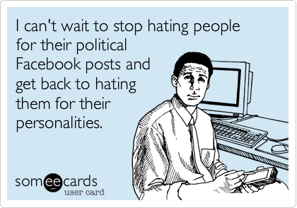 siddman:  I can't wait to stop hating people for their political Facebook posts and get back to hating them for their personalities.Via someecards