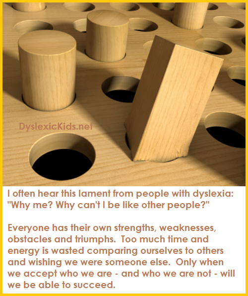 "dyslexic-kids:  I often hear this lament from people with dyslexia: ""Why me?  Why can't I be like other people? Everyone has their own strengths, weaknesses, obstacles and triumphs.  Too much time and energy is wasted comparing ourselves to others and wishing we were someone else.  Only when we accept who we are – and who we are not – will we be able to succeed."