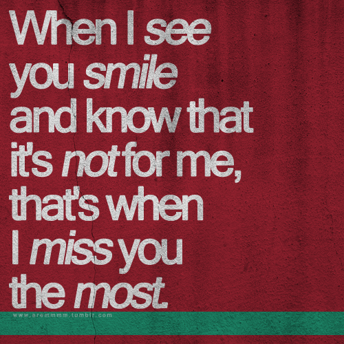 aremmmm:  When I see you smile and know that it's not for me, that's when I miss you the most.