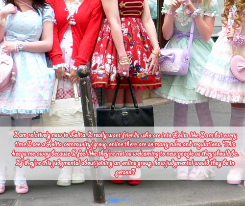 lolitafashionconfessions:  I am relatively new to Lolita. I really want friends who are into Lolita like I am but every time I see a Lolita community/group online there are so many rules and regulations. This keeps me away because I feel like they're not as welcoming to new people as they should be. If they're this judgmental about joining an online group, how judgmental would they be in person?  I am also relatively new and feel the same way about my local community too. I have not gone to any meetups for this reason. Hey! lets start our own community? free of ignorance, biasm, or pre-judgement. :3 Sadly, everyone seems to care more for drama and attention then making connections and getting along.