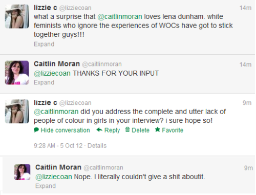 "theuntitledmag:  [Image Description: A twitter conversation between lizzie c and British feminist writer Caitilin Moran:lizzie c: ""what a surprise @caitilinmoran loves lena dunham. white feminists who ignore the experiences of WOCs have got to stick together guys!!!""Caitilin Moran: ""@lizziecoan THANKS FOR YOUR INPUT""lizzie c: ""@caitilinmoran did you address the complete and utter lack of people of colour in girls in your interview? i sure hope so!""Caitilin Moran: ""@lizziecoan Nope. I literally couldn't give a shit aboutit.""] pink-slip:  mimisot:  lzzzbth:  yeah so caitlin moran legitmately just told me that she could not give a shit about the representation of WOC. SHE JUST SAID THOSE EXACT WORDS. as one of the most prominent feminists in the UK today, her particular brand of white middle class feminism is THE FUCKING PITS AND I HATE HER. please excuse my rage but CAN YOU BELIEVE THIS. her book is called 'how to be a woman'. HOW TO BE A FUCKING WOMAN. can i not be a woman if i think representation of WOC in modern media is really important? more important than the representation of white women? fuckkkkk her  ugh!  in which caitlin moran reaffirms her status as an arsehole"