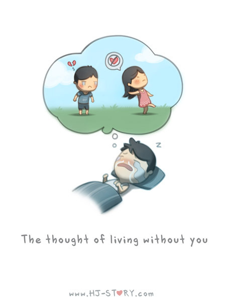 hjstory:  Thought of living without you… Once in a while I have bad dreams of not being with you. But it's also those dreams that makes me wake up and realize how lucky and glad and happy I am that you ARE with me :)—————————————— Download HJS: Messages of Love app for iOS now and customize the image, and keep up the date with fastest early updates! Don't forget to leave a 5-star feedback when you have time :) HJS Apple App - http://bit.ly/hjs-ios HJS Tutorial - http://sellfy.com/p/4xlT HJS Zazzle Shop - http://www.zazzle.com/hjstory*  This is true for me