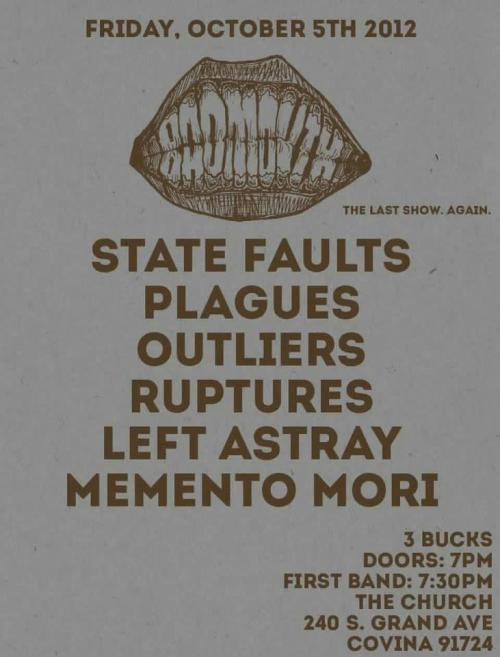 Tonight we are playing with Badmouth, Ruptures, State Faults, Plagues, Outliers, and Memento Mori at The Church in West Covina. This show is all ages, and only $3. Doors at 7:00pm and music at 7:30pm. Also, please donate what you can to State Faults, this is the last day of their tour and they have a long trip back home. Bring a friend and say hi, see ya there.  -Marcel