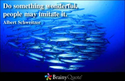 Do something wonderful, people may imitate it.  - Albert Schweitzer