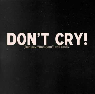 "Dont cry… Just say ""Fuck You"" and smile"