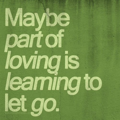 aremmmm:  Maybe part of loving is learning to let go.