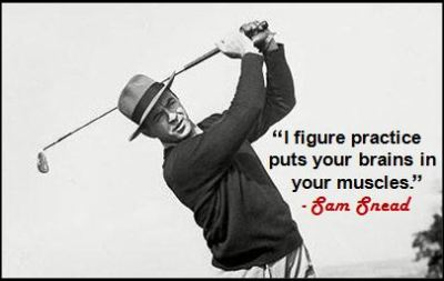 """I figure practice puts your brains in your muscles."" - Sam Snead"