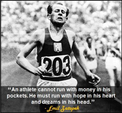 """An athlete cannot run with money in his pockets. He must run with hope in his heart and dreams in his head."" - Emil Zatopek"