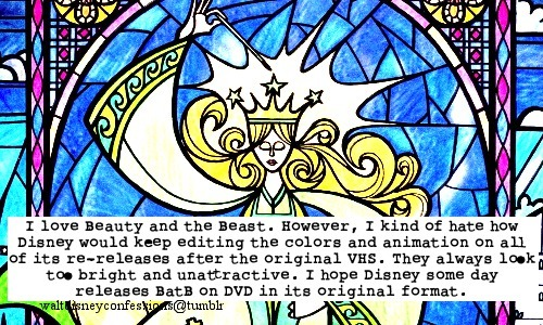 "waltdisneyconfessions:  ""I love Beauty and the Beast. However, I kind of hate how Disney would keep editing the colors and animation on all of its re-releases after the original VHS. They always look too bright and unattractive. I hope Disney some day releases BatB on DVD in its original format."""
