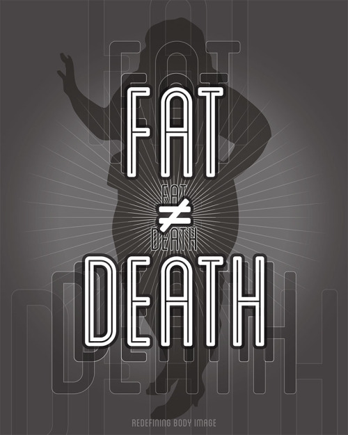 "redefiningbodyimage:  [Image: A grayscale design with large white typography overlapping a silhouetted fat body. The text simply states: ""FAT ≠ DEATH - Redefining Body Image""] This is part two of a new poster series I'm working on that focuses on using blunt and unapologetic messaging to incite thought and reaction (hopefully of a positive or inquisitive nature) regarding fat discrimination, health, obesity hysteria, etc. I've got a lot more coming. [Part One - ""There is no obesity epidemic.""]"