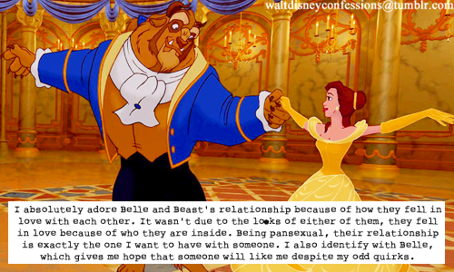 "waltdisneyconfessions:  ""I absolutely adore Belle and Beast's relationship because of how they fell in love with each other. It wasn't due to the looks of either of them, they fell in love because of who they are inside. Being pansexual, their relationship is exactly the one I want to have with someone. I also identify with Belle, which gives me hope that someone will like me despite my odd quirks."""