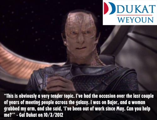 "i-am-gul-dukat:  dukatweyoun2012:  Gul Dukat offers his view on the bleak job situation.  I did help her find work, actually. She worked for me on Terok Nor, doing various domestic chores and … keeping me company. Some people would call a woman like that one a ""comfort woman"" or a ""Collaborator,"" but I admire her determination to make a better life for herself than she would have had in a refugee camp."