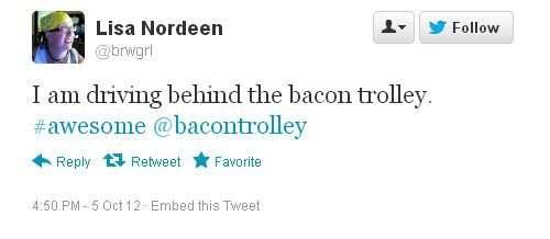 Ha ha ha! We LOVE it! Follow the trolley for your bacon fix, ya'll! See ya in St. Paul this week. :)