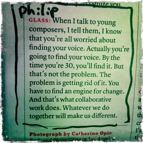 wilwheaton:  neil-gaiman:  amandapalmer:  truth from Philip Glass.  from interview with him & beck in today's NYtimes magazine. (also in the mag…great pieces on Romney, Lois Lowry & Ina Drew/chase/JPmorgan disaster)  Wisdom.  I just had an epiphany, and for the first time in my life I understand why I prefer collaborating to working alone.  I didn't find my voices until much later, but getting rid of one particular voice was the hardest thing I have ever done. And I couldn't do it alone.