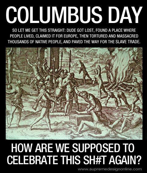 Fuck Christopher Columbus Day and anybody who celebrates this GENOCIDE.