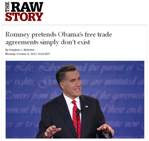 "quickhits:  Romney's lying about pretty much everything now.  Raw Story: In a key foreign policy speech Monday morning, Republican presidential nominee Mitt Romney claimed President Barack Obama ""has not signed one new free trade agreement in the past four years,"" and promised to ""reverse that failure."" However, Congress passed and Obama signed three major trade deals in 2011, giving American companies access to new markets in South Korea, Panama and Colombia. The Associated Press said the arrangements ""could be worth billions to American exporters and create tens of thousands of jobs."" Even Fox News reported on it. The treaties passed with Republican support, but two-thirds of House Democrats voted against them, saying they were deigned to favor corporations over workers and facilitate outsourcing.  Was this just Mittens fumbling a few words or straying from his prepared text and making an honest mistake? No. Mit was lying. According to the report, ""The statement on Obama's trade deals… was decidedly not off-the-cuff: the candidate's own prepared remarks include that same line word for word."" Romney's taking the straw man argument to a whole new level, creating an alternate reality with an entirely different history from our own. If it's easier to run against an Obama who's never passed any trade deals, then Obama's never passed any trade deals — facts be damned. He can just make up any position he wants and apply that to Barack Obama. If that means lying about everything, then Mitt's prepared to lie about everything. It's tempting to turn the tables on Romney and say it's a proven fact that he's a meth-cooking devil-worshipper. It's not true at all, but who the fuck cares anymore? It's not like truth has any place in politics. I will, however, refrain from making the charge. Even meth-cooking devil-worshippers deserve better than to be compared to the shameless liar Mitt Romney."