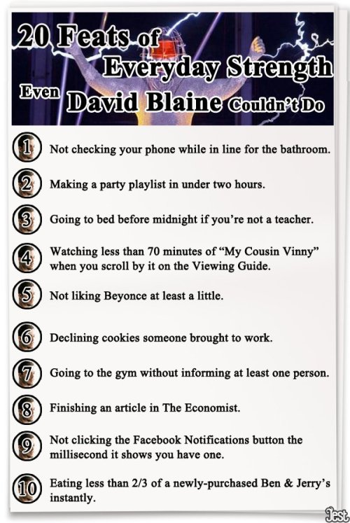jestcomedy:  20 Feats of Everyday Strength Even David Blaine Couldn't Accomplish [CLICK FOR THE REST] 72 hours of standing in electricity? BIG EFFIN' DEAL.