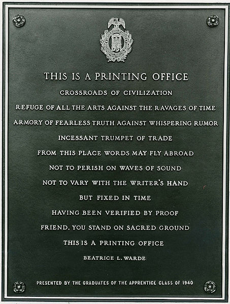 "A plaque at the US Government Printing Office cast with a broadside by Beatrice Warde, titled ""This is a Printing Office"". THIS IS A PRINTING OFFICE Crossroads of civilization Refuge of all the arts against the ravages of time Armory of fearless truth against whispering rumor Incessant trumpet of trade From this place words may fly abroad Not to perish on waves of sound Not to vary with the writer's hand But fixed in time Having been verified by proof Friend, you stand on sacred ground. This is a printing office."