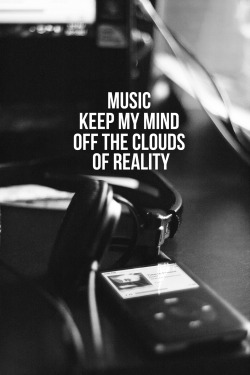 Music keep my mind of the clouds of reality