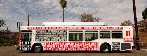 "artnet:  Barbara Kruger's Bus Some lucky Los Angeles commuters are being treated to some mobile Conceptual Art thanks to LA artist Barbara Kruger and her incredible buses.  These 12 city buses wrapped in text produced by the artist are part of a month-long multimillion-dollar public awareness campaign accompanied by 85 billboards, bus shelters, and wall postings promoting arts education in public schools.  Phrases on her buses include: ""Give your brain as much attention as you do your hair and you'll be a thousand times better off,"" ""Don't be a jerk,"" and ""You want it. You buy it. You forget it."""