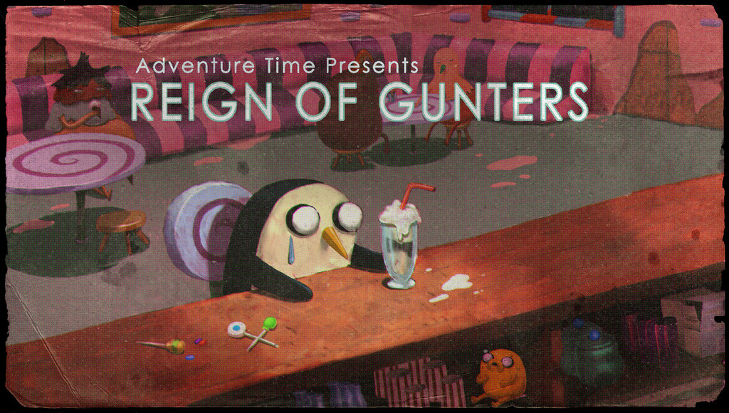 Adventure Time - Reign of Gunthers Gunther the penguin gets his hands on The Ice King's wishing amulet or whatever and creates an army of Gunthers and starts taking everything over! Too many Gunthers!!!!!!