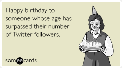 Happy birthday to someone whose age has surpassed their number of Twitter followers.Via someecards