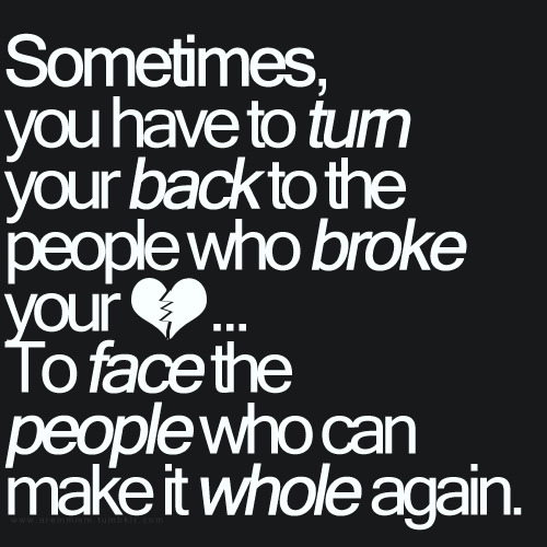 aremmmm:  Sometimes, you have to turn your back to the people who broke your heart… To face the people who can make it whole again.