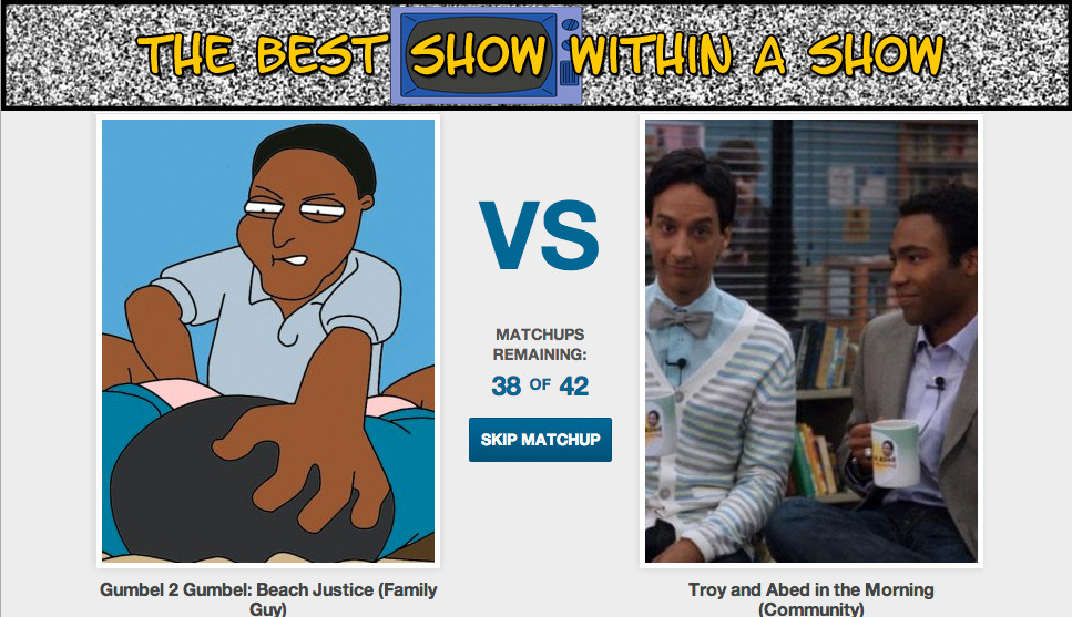 collegehumor:  What's the Best Show Within a Show [Click to begin voting] Most of your favorite TV characters spend most of their time watching TV. It's what makes them great. We want to know which TV world has the best TV shows. Vote now!  Troy and Abed in the Morning ofc. What is wrong with you.