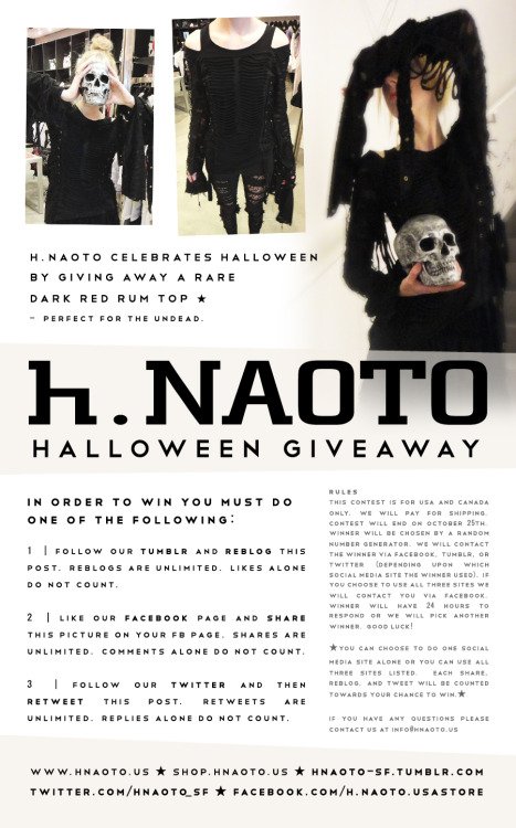 hnaoto-sf:  h.NAOTO HALLOWEEN GIVEAWAY CONTEST! One lucky winner will receive a RARE Dark Red Rum zombie top! This contest ends on October 25th! Right in time for Halloween! Check out the image or info below for all rules and details! Good luck! In order to win you must do one of the following: 1. Follow our Tumblr and reblog this postReblogs are unlimitedLikes alone do not count2. Like our Facebook page and share this pictureShares are unlimitedComments alone do not count3. Follow our Twitter and retweet this post.Retweets are unlimitedReplies alone do not countTHE RULESThis contest is for USA and Canada only.We will pay for shipping.Contest will end on October 25th.Winner will be chosen by a random number generator.We will contact the winner via Facebook, Tumblr, or Twitter (Depending upon which social media site the winner used).If you choose to use all three sites we will contact you via Facebook.Winner will have 24 hours to respond or we will pick another winner.**You can choose to do one social media site alone OR you can use all three sites listed. Each share, reblog, and tweet will be counted towards your chance to win.**If you have questions, please contact info@hnaoto.us