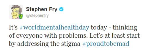 [@stephenfry: It's #worldmentalhealthday today - thinking of everyone with problems. Let's at least start by addressing the stigma #proudtobemad]
