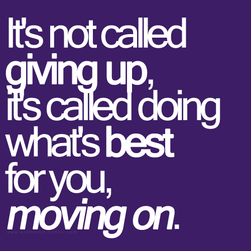 aremmmm:  It's not called giving up, it's called doing what's best for you, MOVING ON