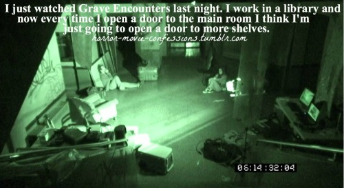 """I just watched Grave Encounters last night. I work in a library and now every time I open a door to the main room I think I'm just going to open a door to more shelves."""