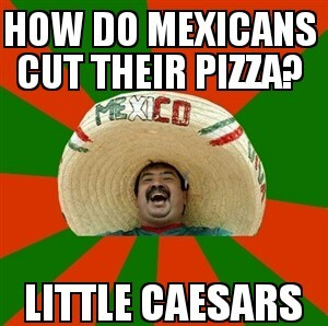advice-animal:  How do Mexicans cut their pizza?http://advice-animal.tumblr.com