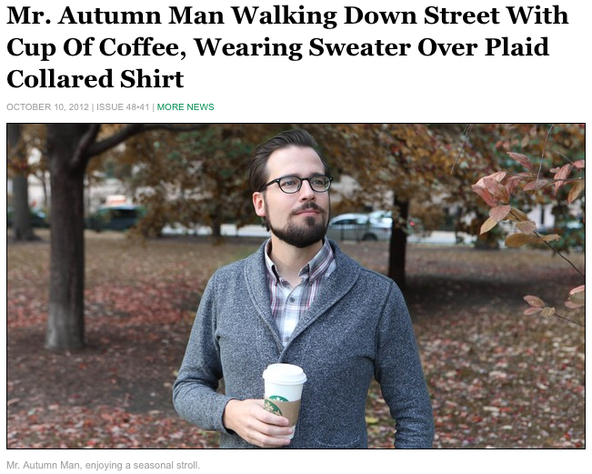 "theonion:   ""Nothing beats autumn in New England,"" said His Excellency, the Duke of Fall, who began the day swaddled in a warm flannel blanket, gazing out the window at the golden-hued landscape, as is his custom this time of year. ""Everywhere the leaves are changing and the temperature is starting to drop off. You can smell it in the air.""  More."