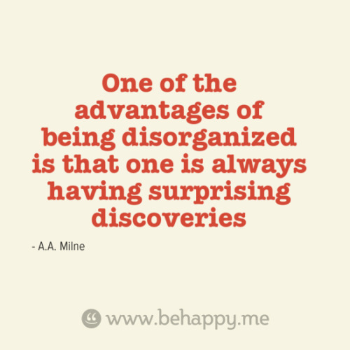 Quote: One of the advantages of being disorganized is that one is always having surprising discoveries // So true. I love diving through old papers, files and books. I find something new every time, which is why cleaning often takes a really long time for me. =)