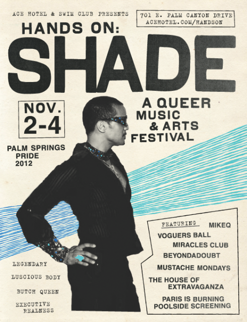 Our third annual queer arts and music festival at Ace Hotel & Swim Club werks into Palm Springs for LGBTQ Pride November 2-4. This year, Hands On: Shade celebrates underground gay ballroom culture in NYC and all the legendary children and butch queens who've made the way for everyone — gay, straight and all — to be themselves and work it hard. The Miracles Club, MikeQ, Beyondadoubt and Mustache Mondays spin house, vogue, bounce and ballroom all weekend, and Kiki Xtravaganza of The House of Xtravaganza puts on a mini ball by the pool and one in the Amigo Room late night, after a poolside screening of Paris is Burning. We'll also host the Type Truck so you can slink over with a cocktail in your swimsuit and make some letterpress art, betch. We'll whip up some easy phrases or you can invent your own for a new generation of realness. Rooms are on the cheap and we'll have a bunch of Feel Good Spa specials, free clay face masks by the pool and freshly muddled cocktails. Git.