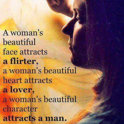 A woman's beautiful face attracts a flirter, a woman's beautiful heart attracts a lover, a woman's beautiful character attracts a man.