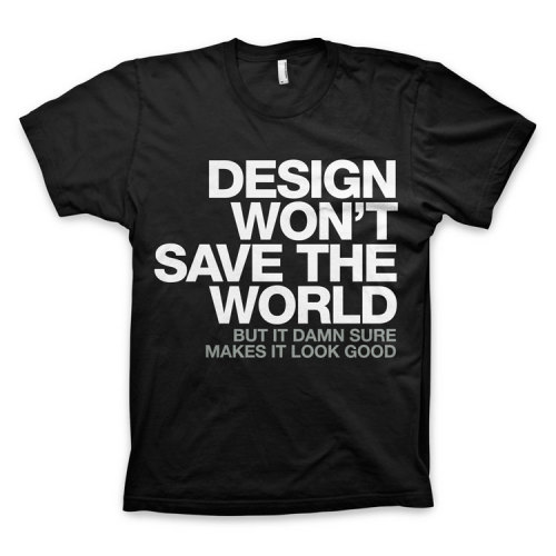 Design won't save the world, but it damn sure makes it look good. rawbdz:  Tee in the WORDS BRAND™ US Store and EU Store. V-Neck Tee in the WORDS BRAND™ US Store and EU Store.