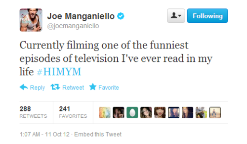 "HIMYM News and Updates:  Joe's filming on HIMYM this week here's a tweet from him  Currently filming one of the funniest episodes of television I've ever readin my life #HIMYM — Joe Manganiello (@joemanganiello) October 11, 2012 and from E Spoiler Chat  Deb: I feel like Marshall is getting the shaft on HIMYM. Does he have any good stuff coming up? Does saving the world sound like ""good stuff""? Of course it does! We were just on set at How I Met Your Mother to talk to Jason Segel while he shot a scene with guest star Joe Manganiello. They'll both be battling it out in the courtroom, but what's more important is what Segel told us about the episode. Earlier in the series it was revealed that Marshall saves the world through his lawyer-ing, and the episode they're currently filming will be setting that up. Marshall to the rescue!"