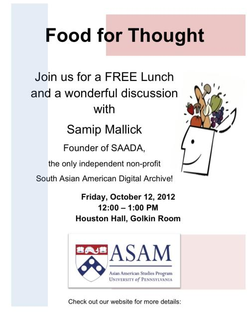 Join us at the Asian American Studies Program's first Food for Thought of the year! We will be meeting with Samip Mallick, the founder of SAADA, the only independent nonprofit South Asian American Digital Archive!Friday, October 12, 2012, 12:00pm, Golkin Room, 2nd Floor Houston Hall