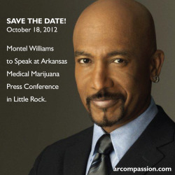 "Montel Williams to Speak at AR Medical Marijuana Press Conference SAVE THE DATE! OCTOBER 18, 2012 LITTLE, ROCK AR—Daytime Emmy award-winner, Montel Williams, will speak in Little Rock on behalf of the Arkansas Medical Marijuana Act on October 18, 2012. Details on time and location will be release early next week. ""I use medical marijuana to relieve the pain of multiple sclerosis. Marijuana eases my painful muscles spasms and lets me function in the high-pressure world of TV, without the debilitating side effects of legal narcotics. I've tried many expensive, powerful painkillers in my struggle with MS, and not one has afforded me relief — not to mention lucidity — like medical marijuana does."" —Montel Williams"